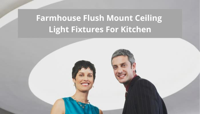 Best Farmhouse Flush Mount Ceiling Light Fixtures For Kitchen